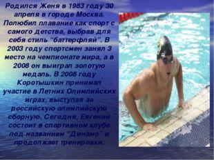 Родился Женя в 1983 году 30 апреля в городе Москва. Полюбил плавание как спор