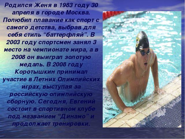 Родился Женя в 1983 году 30 апреля в городе Москва. Полюбил плавание как спор...