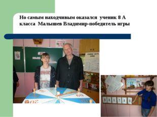 Но самым находчивым оказался ученик 8 А класса Малышев Владимир-победитель игры