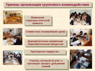 Приемы организации группового взаимодействия Изменение структуры классной ком
