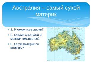 Австралия – самый сухой материк 1. В каком полушарии? 2. Какими океанами и мо