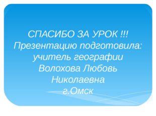 СПАСИБО ЗА УРОК !!! Презентацию подготовила: учитель географии Волохова Любов