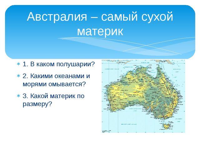 Австралия – самый сухой материк 1. В каком полушарии? 2. Какими океанами и мо...