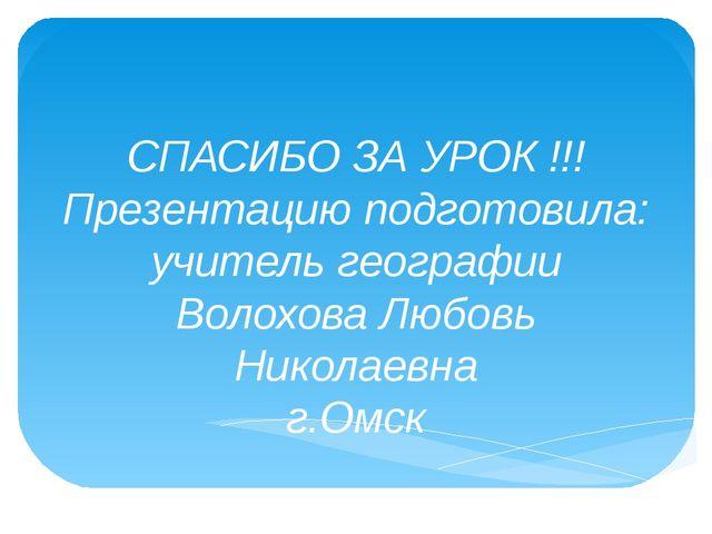 СПАСИБО ЗА УРОК !!! Презентацию подготовила: учитель географии Волохова Любов...