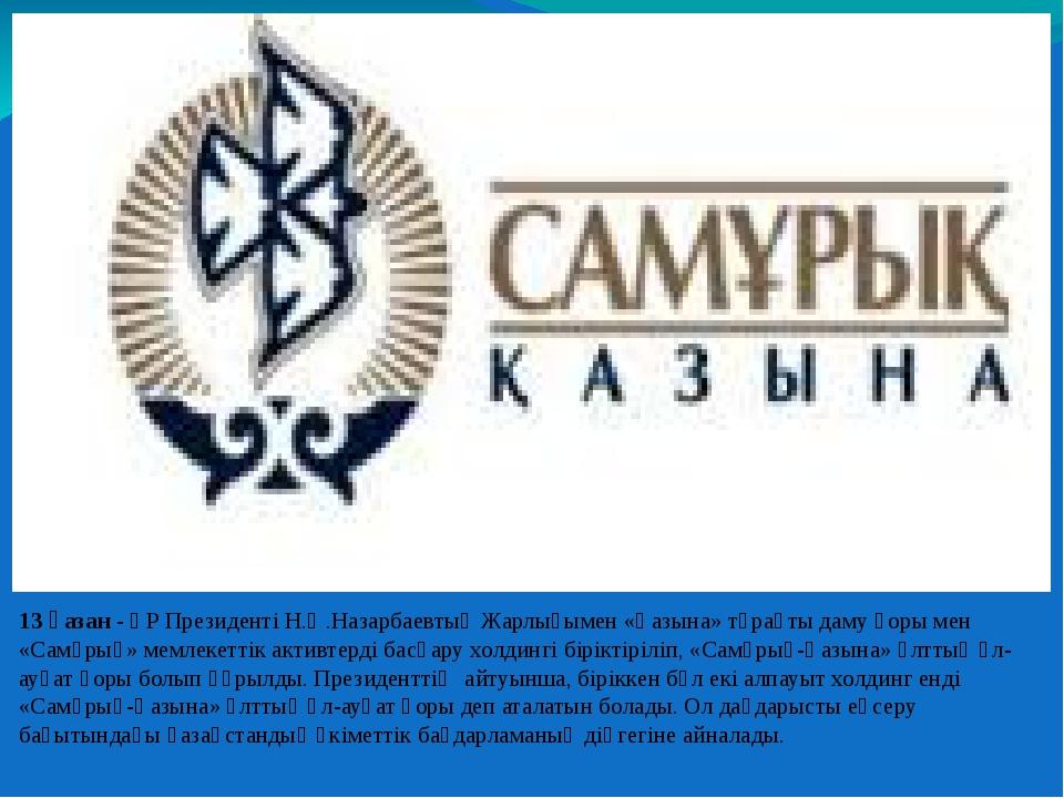 13 қазан - ҚР Президенті Н.Ә.Назарбаевтың Жарлығымен «Қазына» тұрақты даму қо...