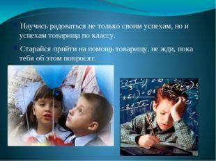 Научись радоваться не только своим успехам, но и успехам товарища по классу.
