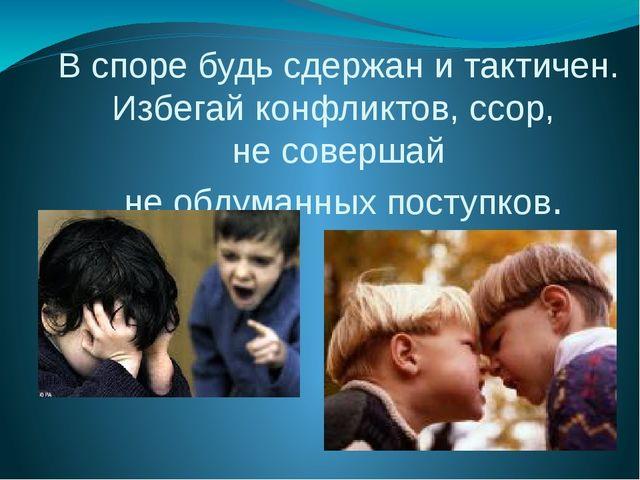 В споре будь сдержан и тактичен. Избегай конфликтов, ссор, не совершай не обд...