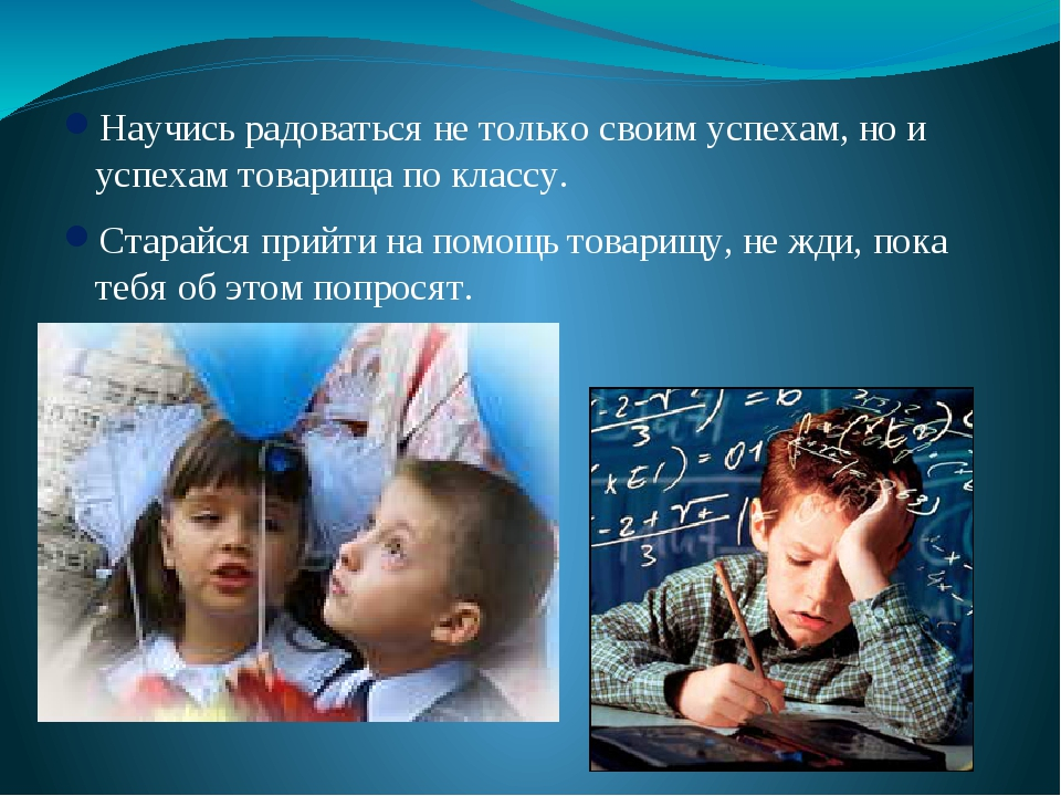Научись радоваться не только своим успехам, но и успехам товарища по классу....