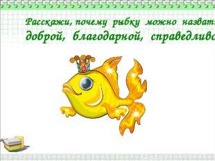 Расскажи, почему рыбку можно назвать доброй, благодарной, справедливой?
