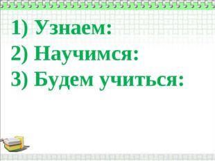 1) Узнаем: 2) Научимся: 3) Будем учиться: