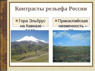 Гора Эльбрус на Кавказе - 5642м. Прикаспийская низменность –28м. Контрасты ре