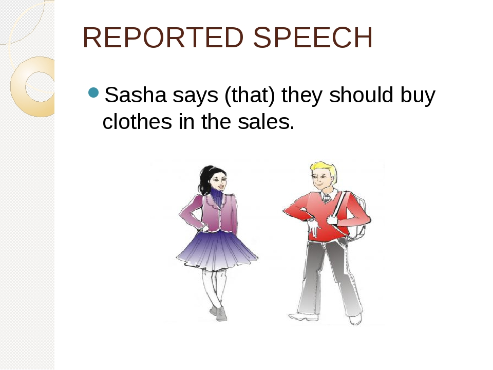 REPORTED SPEECH Sasha says (that) they should buy clothes in the sales.