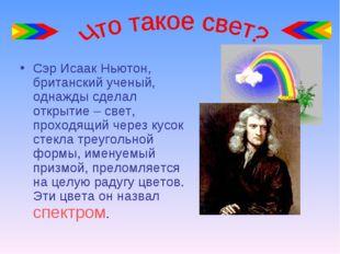 Сэр Исаак Ньютон, британский ученый, однажды сделал открытие – свет, проходящ