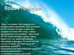 Вода в природе Вода - это жизнь! Она содержится в каждом живом организме. Наш