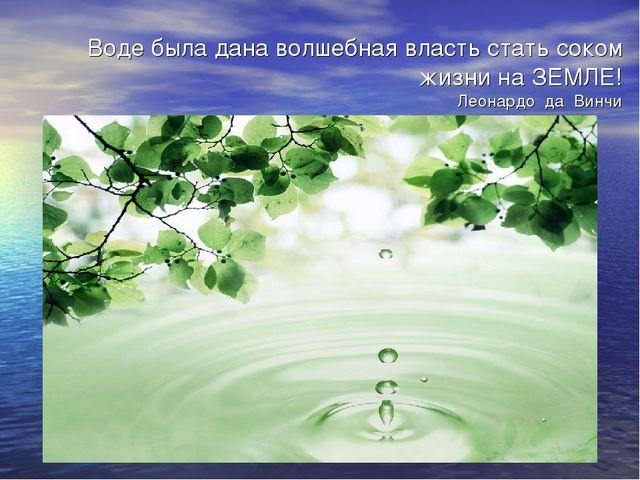Воде была дана волшебная власть стать соком жизни на ЗЕМЛЕ! Леонардо да Винчи