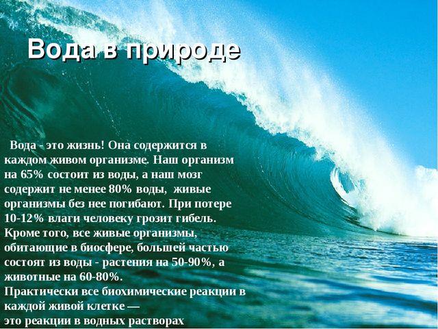 Вода в природе Вода - это жизнь! Она содержится в каждом живом организме. Наш...