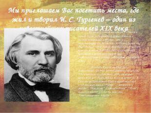 Мы приглашаем Вас посетить места, где жил и творил И. С. Тургенев – один из и