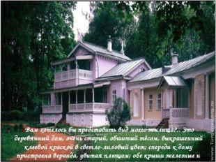 «Вам хотелось бы представить вид моего жилища?.. Это деревянный дом, очень ст