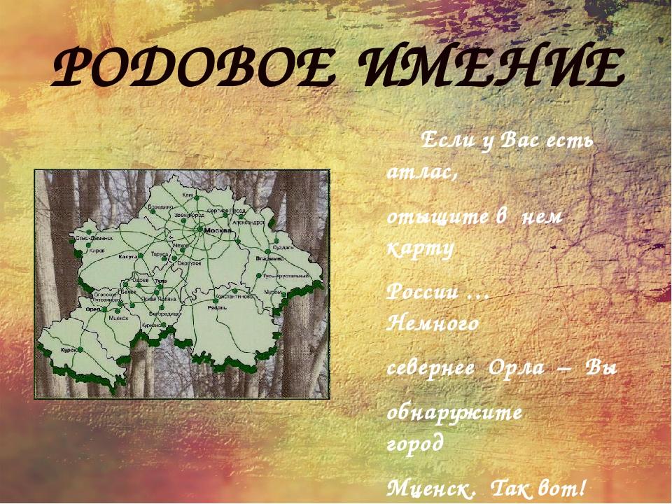РОДОВОЕ ИМЕНИЕ Если у Вас есть атлас, отыщите в нем карту России … Немного се...