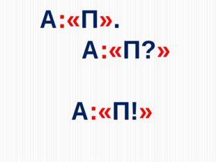 А:«П».  А:«П?»   А:«П!»