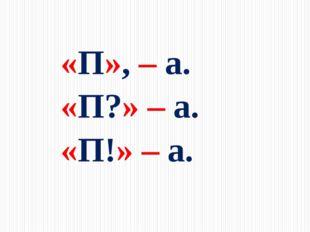 «П», – а.    «П?» – а.   «П!» – а.