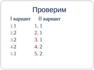 Проверим I вариант II вариант 1 1. 1 2 2. 1 2 3. 1 2 4. 2 1 5. 2