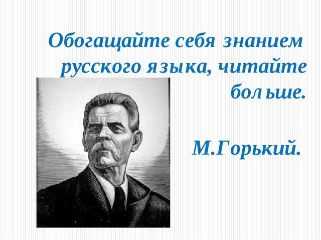 Обогащайте себя знанием русского языка, читайте больше. М.Горький.