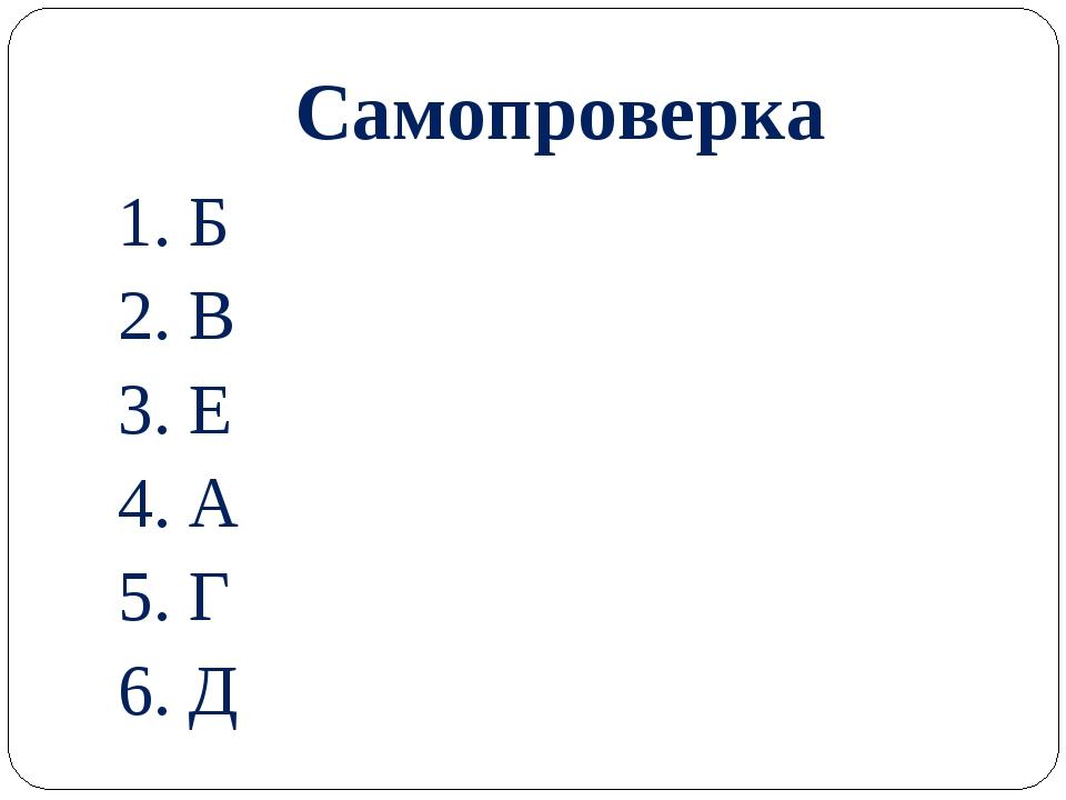 Самопроверка 1. Б 2. В 3. Е 4. А 5. Г 6. Д