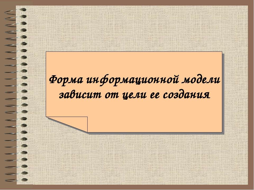 Форма информационной модели зависит от цели ее создания