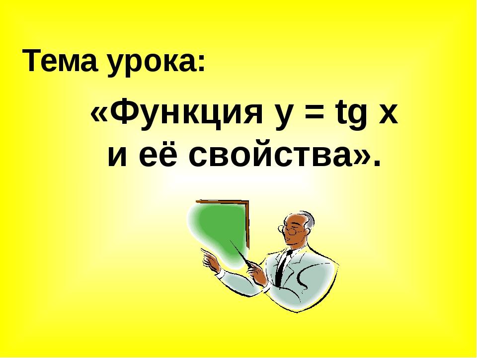 Тема урока: «Функция у = tg x и её свойства».