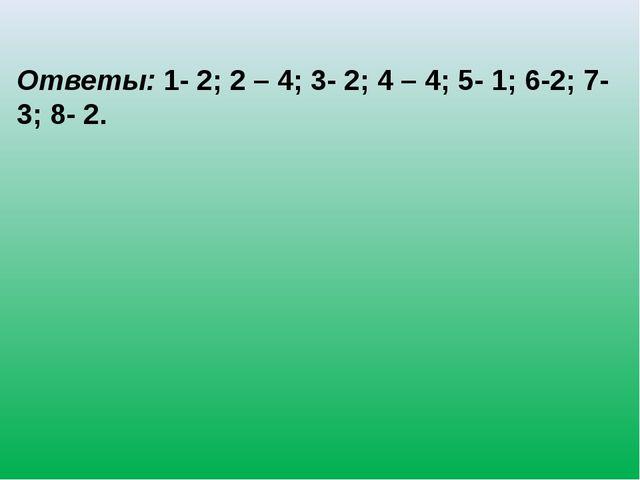 Ответы:1- 2; 2 – 4; 3- 2; 4 – 4; 5- 1; 6-2; 7- 3; 8- 2.