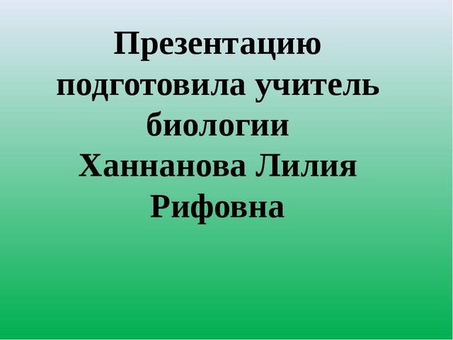 Презентацию подготовила учитель биологии Ханнанова Лилия Рифовна