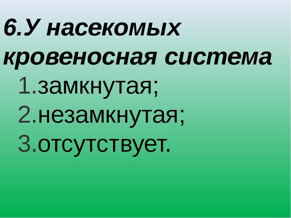 6.У насекомых кровеносная система замкнутая; незамкнутая; отсутствует.