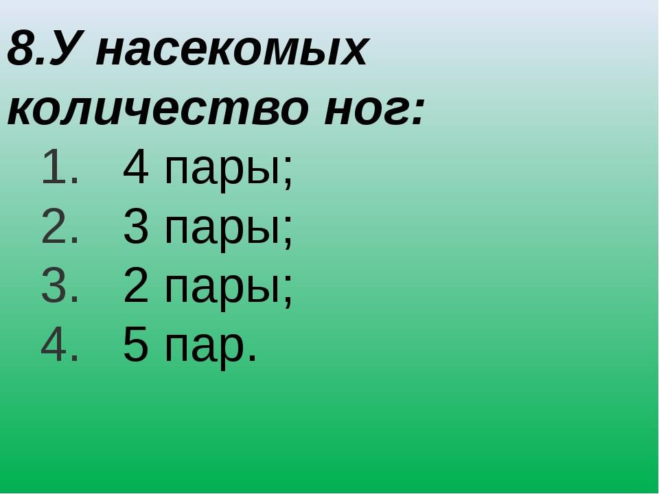 8.У насекомых количество ног: 4 пары; 3 пары; 2 пары; 5 пар.
