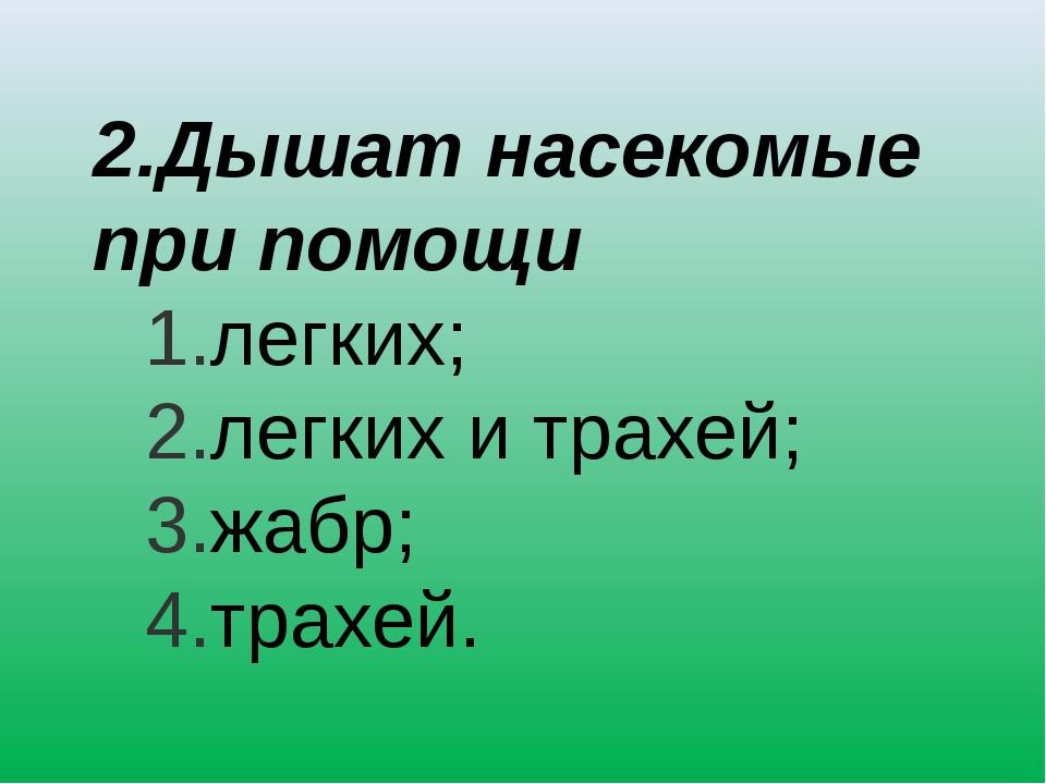 2.Дышат насекомые при помощи легких; легких и трахей; жабр; трахей.