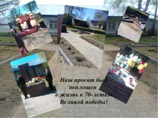 Наш проект был воплощен в жизнь к 70-летию Великой победы!