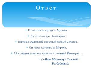 Из того ли из города из Мурома, Из того села да с Карачарова Выезжал удаленьк