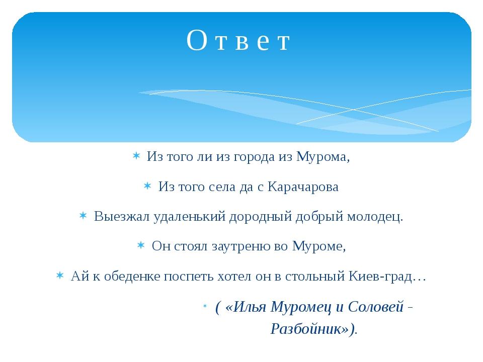 Из того ли из города из Мурома, Из того села да с Карачарова Выезжал удаленьк...