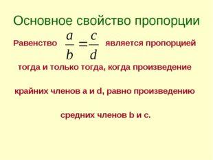 Основное свойство пропорции Равенство является пропорцией тогда и только тогд