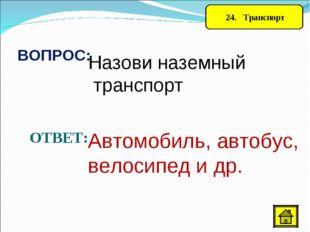 24. Транспорт ВОПРОС: Назови наземный транспорт ОТВЕТ: Автомобиль, автобус,