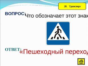 28. Транспорт ВОПРОС: Что обозначает этот знак? ОТВЕТ: «Пешеходный переход»