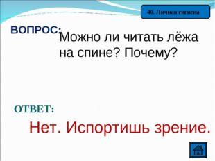 40. Личная гигиена ВОПРОС: Можно ли читать лёжа на спине? Почему? ОТВЕТ: Нет.