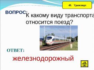49. Транспорт ВОПРОС: К какому виду транспорта относится поезд? ОТВЕТ: желез