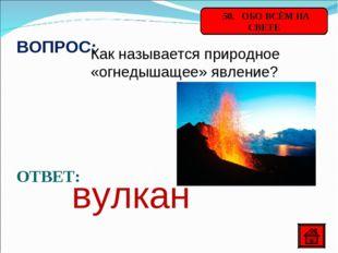 50. ОБО ВСЁМ НА СВЕТЕ ВОПРОС: Как называется природное «огнедышащее» явление
