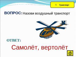 7. Транспорт ВОПРОС: Назови воздушный транспорт ОТВЕТ: Самолёт, вертолёт