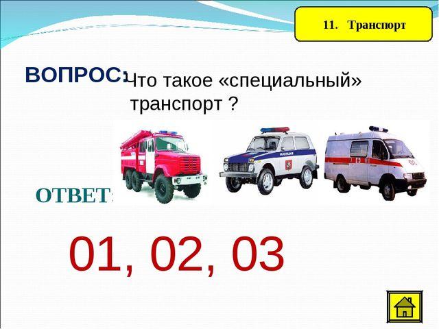 11. Транспорт ВОПРОС: Что такое «специальный» транспорт ? ОТВЕТ: 01, 02, 03