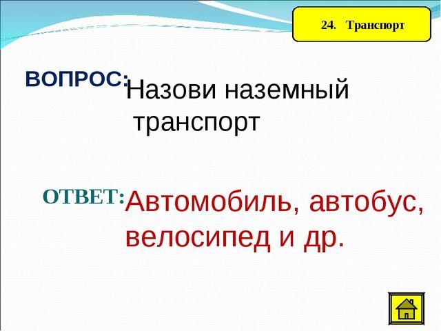 24. Транспорт ВОПРОС: Назови наземный транспорт ОТВЕТ: Автомобиль, автобус,...