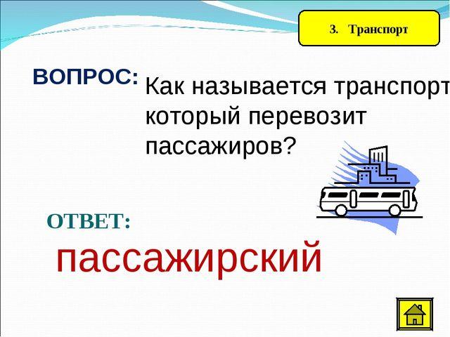3. Транспорт ВОПРОС: Как называется транспорт, который перевозит пассажиров?...