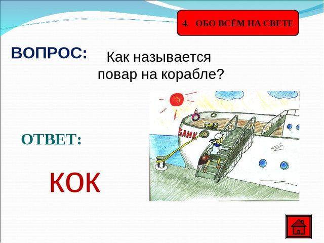4. ОБО ВСЁМ НА СВЕТЕ ВОПРОС: Как называется повар на корабле? ОТВЕТ: кок