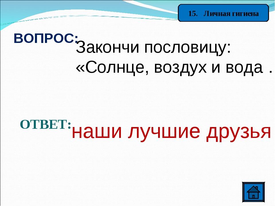 15. Личная гигиена ВОПРОС: Закончи пословицу: «Солнце, воздух и вода …»? ОТВЕ...
